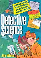 Detective science : 40 crime-solving, case-breaking, crook-catching activities for kids