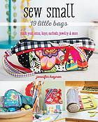 Sew small : 19 little bags : stash your coins, keys, earbuds, jewelry & more