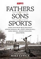 Fathers & sons & sports : great writing by Buzz Bissinger, John Ed Bradley, Bill Geist, Donald Hall, Mark Kriegel, Norman Maclean and others ; introduction by Mike Lupica.