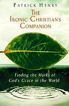 The ironic Christian's companion : finding the marks of God's grace in the world