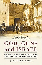 Gods, Guns and Israel : Britain, The First World War And The Jews in the Holy City.