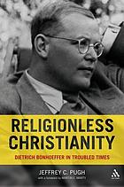 Religionless Christianity : Dietrich Bonhoeffer in troubled times