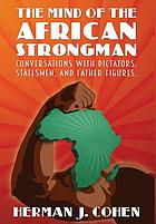 The mind of the African strongman : conversations with dictators, statesmen, and father figures