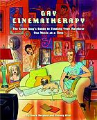 Gay cinematherapy : the queer guy's guide to finding your rainbow one movie at a time