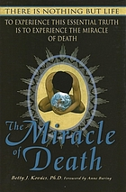 The miracle of death : there is nothing but life, to experience this essential truth is to experience the miracle of death