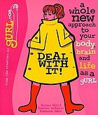 Deal with it! : a whole new approach to your body, brain, and life as a gurl