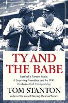 Ty and the Babe : the incredible saga of baseball's fiercest rivals, the forging of a surprising friendship, and the battle for the 1941 Has-Beens Golf Championship