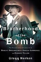 Brotherhood of the bomb : the tangled lives and loyalties of Robert Oppenheimer, Ernest Lawrence, and Edward Teller