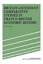 Britain ascendant : comparative studies in Franco-British economic history