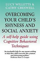 Overcoming your child's shyness & social anxiety : a self-help guide using cognitive behavioral techniques