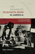 The origins of television news in America : the visualizers of CBS in the 1940s