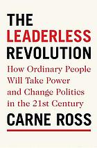 The leaderless revolution : how ordinary people will take power and change politics in the twenty-first century