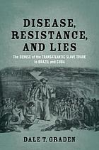 Disease, resistance, and lies : the demise of the transatlantic slave trade to Brazil and Cuba