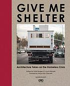 Give me shelter : architecture takes on the homeless crisis