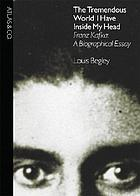 The tremendous world I have inside my head : Franz Kafka, a biographical essay