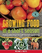 Growing food in a short season : sustainable, organic cold-climate gardening