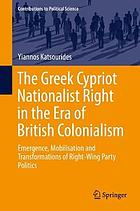 The Greek Cypriot nationalist right in the era of British colonialism : emergence, mobilisation and transformations of right-wing party politics