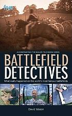 Battlefield detectives : what really happened on the world's most famous battlefields