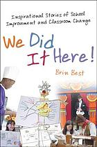 We did it here! : inspirational stories of school improvement and classroom change