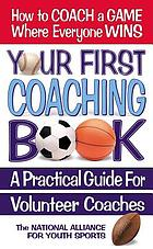 Your first coaching book : a practical guide for volunteer coaches