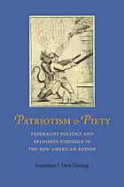 Patriotism & piety : Federalist politics and religious struggle in the new American nation