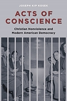 Acts of conscience : Christian nonviolence and modern American democracy