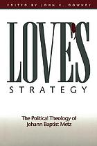 Love's strategy : the political theology of Johann Baptist Metz