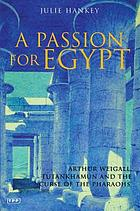A passion for Egypt : Arthur Weigall, Tutankhamun, and the