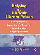 Helping the difficult library patron new approaches to examining and resolving a long-standing and ongoing problem