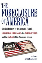 The foreclosure of America : the inside story of the rise and fall of Countrywide Home Loans, the mortgage crisis, and the default of the American dream