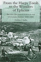 From the Harpy Tomb to the wonders of Ephesus : British archaeologists in the Ottoman Empire, 1840-1880