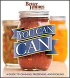 You can can! : a visual step-by-step guide to canning, preserving, and pickling, with 100 recipes.