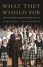 What they wished for : American Catholics and American presidents, 1960-2004