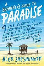 A beginner's guide to Paradise : 9 steps to giving up everything so you too can move to a South Pacific island, wear a loincloth, read a hundred books, build a bungalow, diaper a baby monkey, and maybe, just maybe, fall in love!