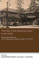 The role of the American Board in the world : bicentennial reflections on the organization's missionary work, 1810-2010