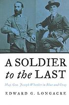 A soldier to the last : Maj. Gen. Joseph Wheeler in blue and gray