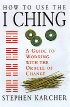 How to use the I ching : a guide to working with the oracle of change