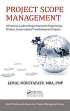 Project scope management : a practical guide to requirements for engineering, product, construction, IT and enterprise projects