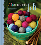 AlterKnits felt : imaginative projects for knitting and felting
