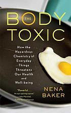 The body toxic : how the hazardous chemistry of everyday things threatens our health and well-being