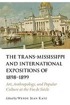 The Trans-Mississippi and International Expositions of 1898-1899 : art, anthropology, and popular culture at the fin de siècle
