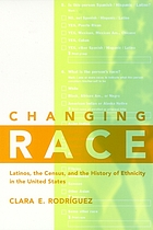 Changing race : Latinos, the census, and the history of ethnicity in the United States