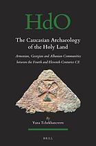 The Caucasian Archaeology of the Holy Land : Armenian, Georgian and Albanian Communities between the Fourth and Eleventh Centuries CE