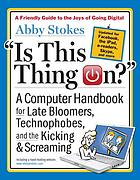 Is this thing on? : a computer handbook for late bloomers, technophobes, and the kicking & screaming
