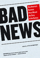 Bad News : How America's Business Press Missed the Story of the Century