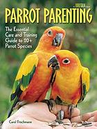 Parrot parenting : the essential care and training guide to 20+ parrot species