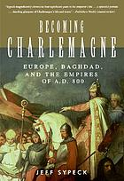 Becoming Charlemagne : Europe, Baghdad, and the empires of A.D. 800