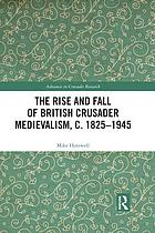 The rise and fall of British crusader medievalism, c. 1825-1945