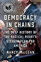 Democracy in Chains The Deep History of the Radical Right's Stealth Plan for America.