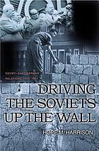 Driving the Soviets up the Wall : Soviet-East German Relations, 1953-1961.